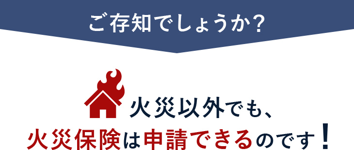 ご存知でしょうか?火災以外でも、火災保険は申請できるのです!